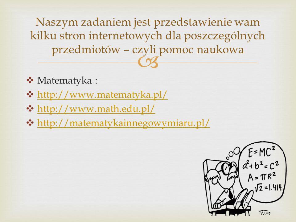   Matematyka :  http://www.matematyka.pl/ http://www.matematyka.pl/  http://www.math.edu.pl/ http://www.math.edu.pl/  http://matematykainnegowymiaru.pl/ http://matematykainnegowymiaru.pl/ Naszym zadaniem jest przedstawienie wam kilku stron internetowych dla poszczególnych przedmiotów – czyli pomoc naukowa