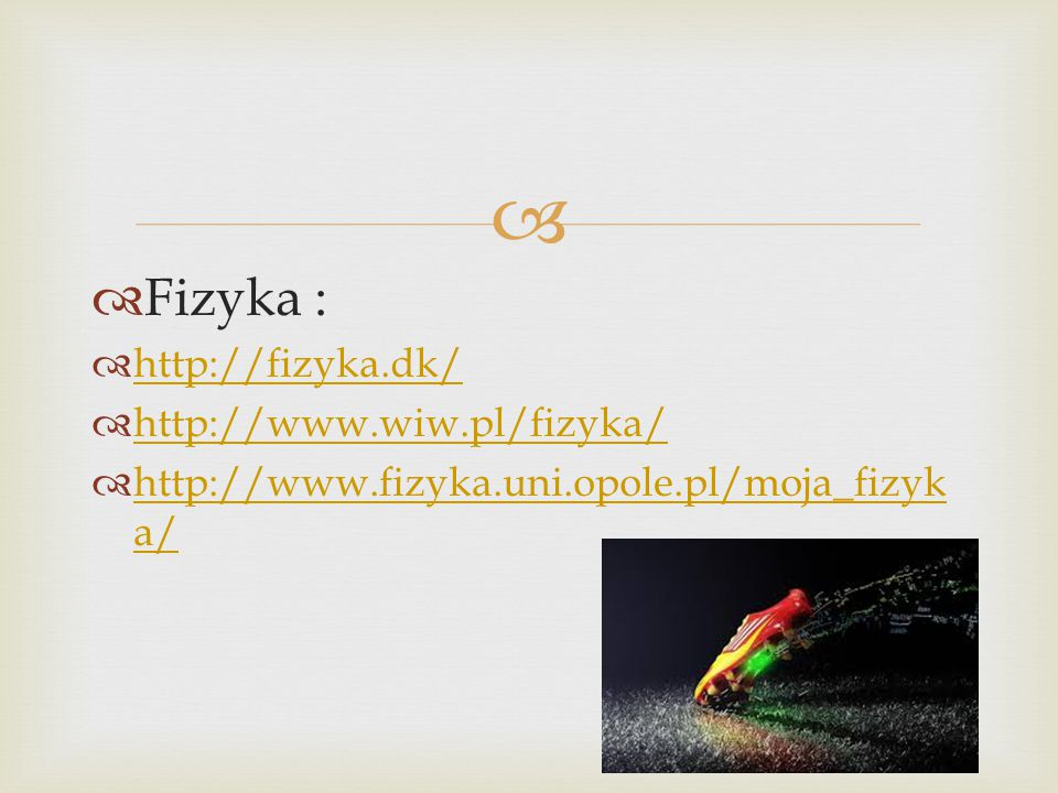   Fizyka :  http://fizyka.dk/ http://fizyka.dk/  http://www.wiw.pl/fizyka/ http://www.wiw.pl/fizyka/  http://www.fizyka.uni.opole.pl/moja_fizyk a/ http://www.fizyka.uni.opole.pl/moja_fizyk a/