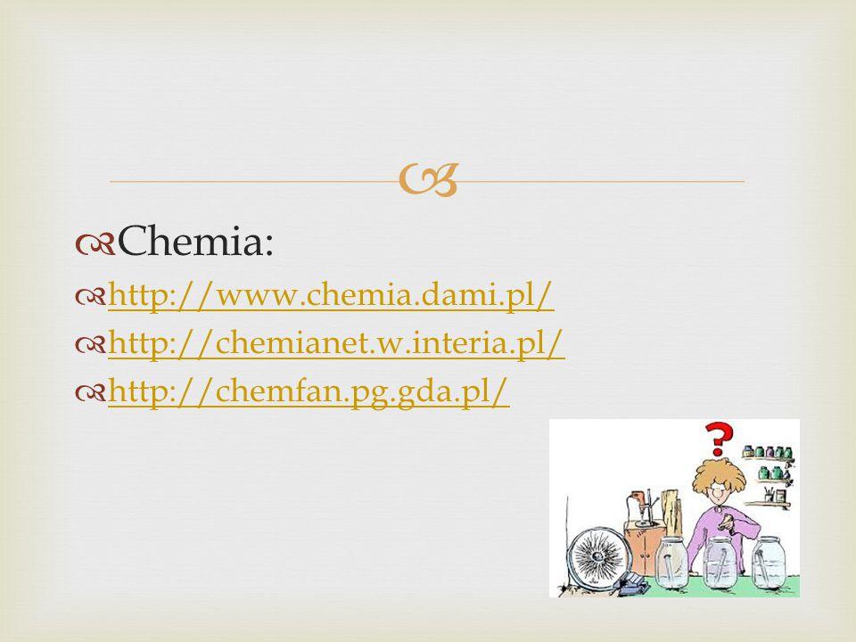   Chemia:  http://www.chemia.dami.pl/ http://www.chemia.dami.pl/  http://chemianet.w.interia.pl/ http://chemianet.w.interia.pl/  http://chemfan.pg.gda.pl/ http://chemfan.pg.gda.pl/