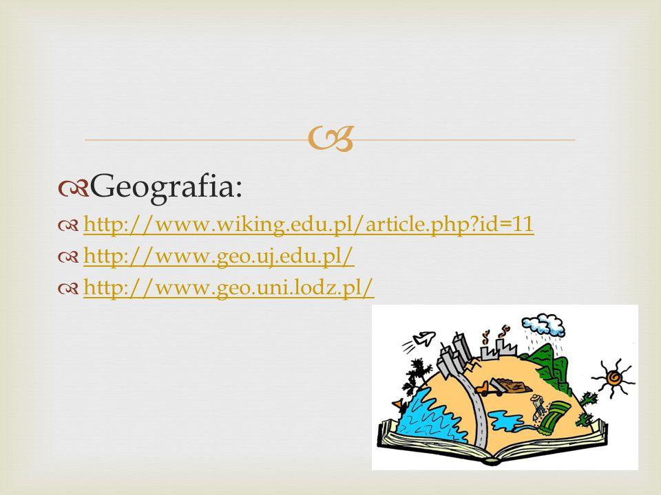   Geografia:  http://www.wiking.edu.pl/article.php id=11 http://www.wiking.edu.pl/article.php id=11  http://www.geo.uj.edu.pl/ http://www.geo.uj.edu.pl/  http://www.geo.uni.lodz.pl/ http://www.geo.uni.lodz.pl/