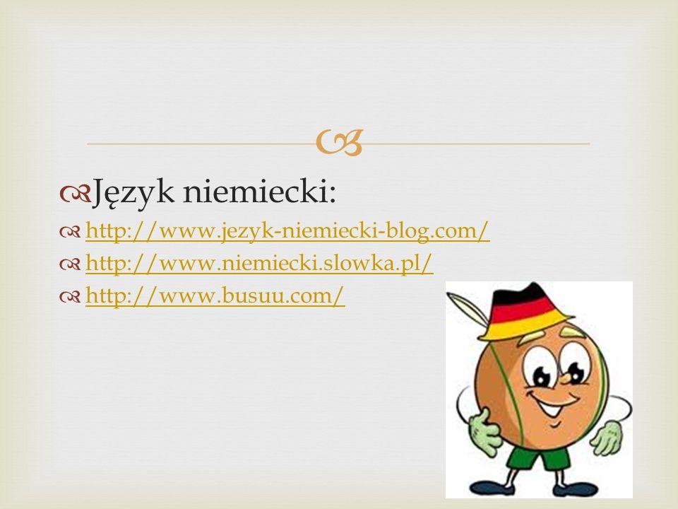   Język niemiecki:  http://www.jezyk-niemiecki-blog.com/ http://www.jezyk-niemiecki-blog.com/  http://www.niemiecki.slowka.pl/ http://www.niemiecki.slowka.pl/  http://www.busuu.com/ http://www.busuu.com/