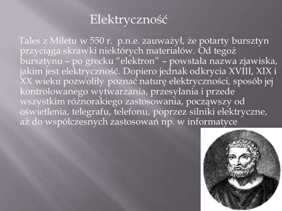 """Tales z Miletu w 550 r. p.n.e. zauważył, że potarty bursztyn przyciąga skrawki niektórych materiałów. Od tegoż bursztynu – po grecku """"elektron"""" – pows"""
