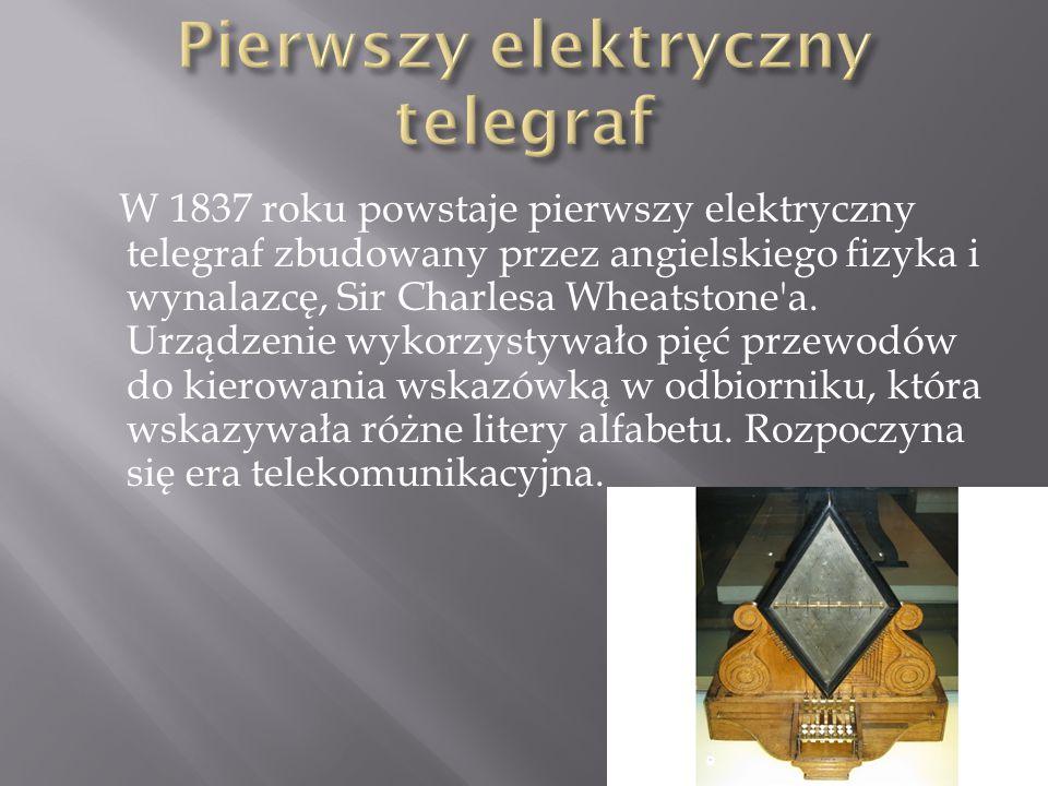 W 1837 roku powstaje pierwszy elektryczny telegraf zbudowany przez angielskiego fizyka i wynalazcę, Sir Charlesa Wheatstone'a. Urządzenie wykorzystywa