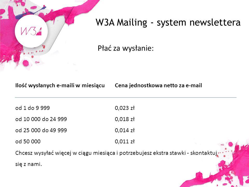 W3A Mailing - system newslettera Płać za wysłanie: Ilość wysłanych e-maili w miesiącu Cena jednostkowa netto za e-mail od 1 do 9 999 0,023 zł od 10 000 do 24 999 0,018 zł od 25 000 do 49 999 0,014 zł od 50 000 0,011 zł Chcesz wysyłać więcej w ciągu miesiąca i potrzebujesz ekstra stawki - skontaktuj się z nami.