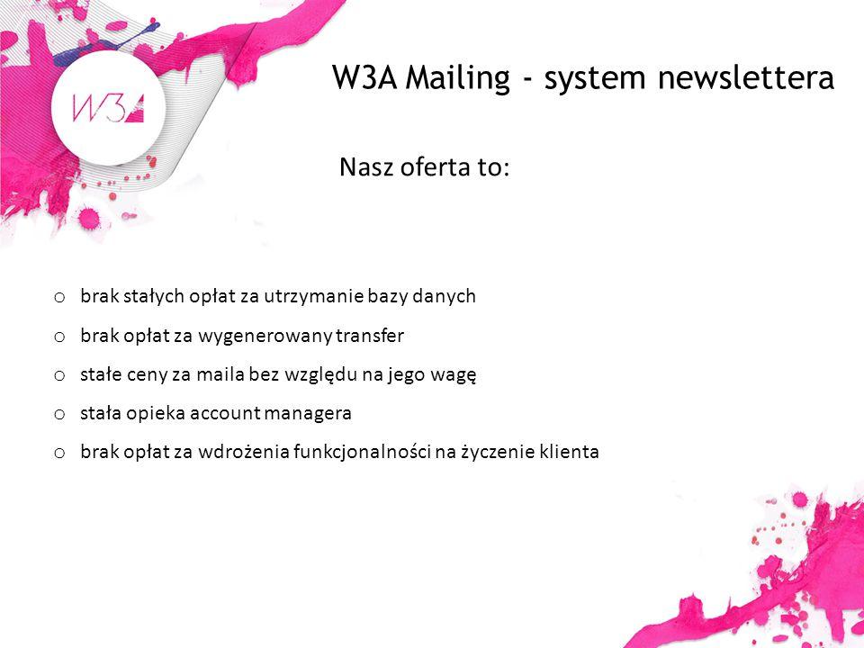 W3A Mailing - system newslettera Nasz oferta to: o brak stałych opłat za utrzymanie bazy danych o brak opłat za wygenerowany transfer o stałe ceny za maila bez względu na jego wagę o stała opieka account managera o brak opłat za wdrożenia funkcjonalności na życzenie klienta
