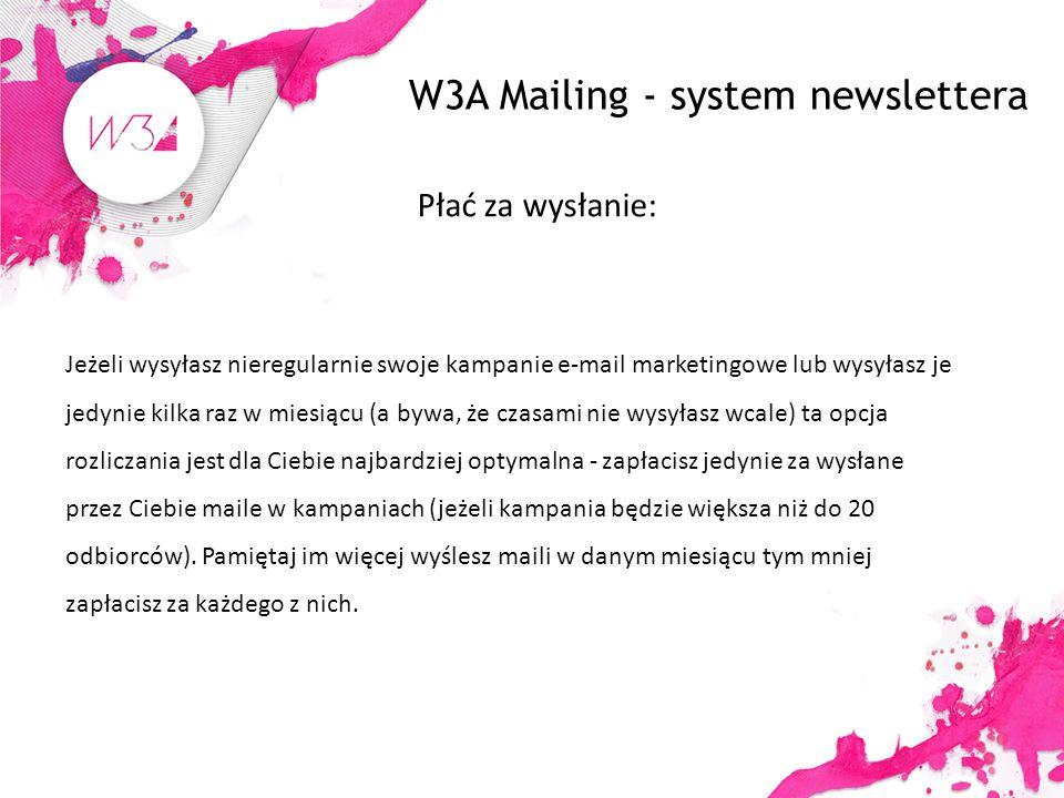 W3A Mailing - system newslettera Płać za wysłanie: Jeżeli wysyłasz nieregularnie swoje kampanie e-mail marketingowe lub wysyłasz je jedynie kilka raz w miesiącu (a bywa, że czasami nie wysyłasz wcale) ta opcja rozliczania jest dla Ciebie najbardziej optymalna - zapłacisz jedynie za wysłane przez Ciebie maile w kampaniach (jeżeli kampania będzie większa niż do 20 odbiorców).