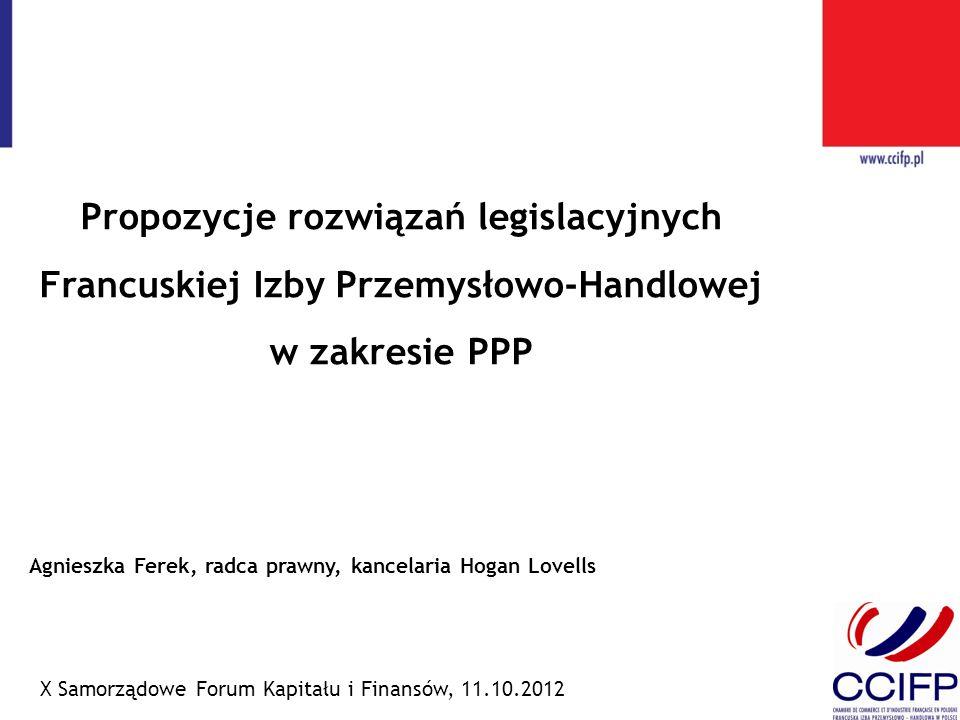 Propozycje rozwiązań legislacyjnych Francuskiej Izby Przemysłowo-Handlowej w zakresie PPP X Samorządowe Forum Kapitału i Finansów, 11.10.2012 Agnieszk