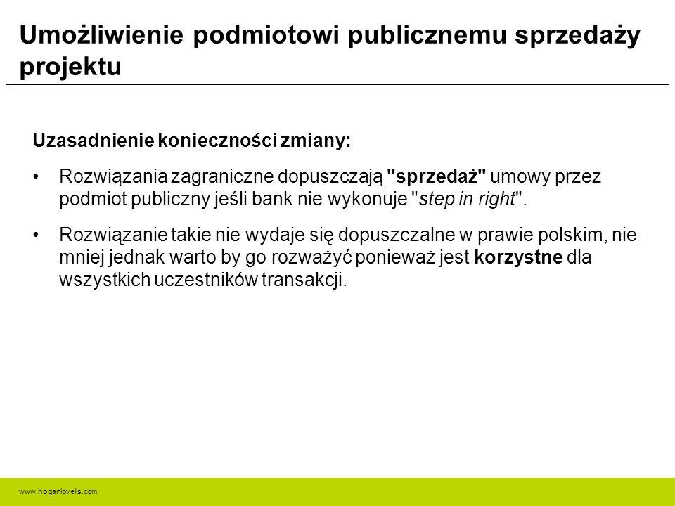 www.hoganlovells.com Umożliwienie podmiotowi publicznemu sprzedaży projektu Uzasadnienie konieczności zmiany: Rozwiązania zagraniczne dopuszczają sprzedaż umowy przez podmiot publiczny jeśli bank nie wykonuje step in right .