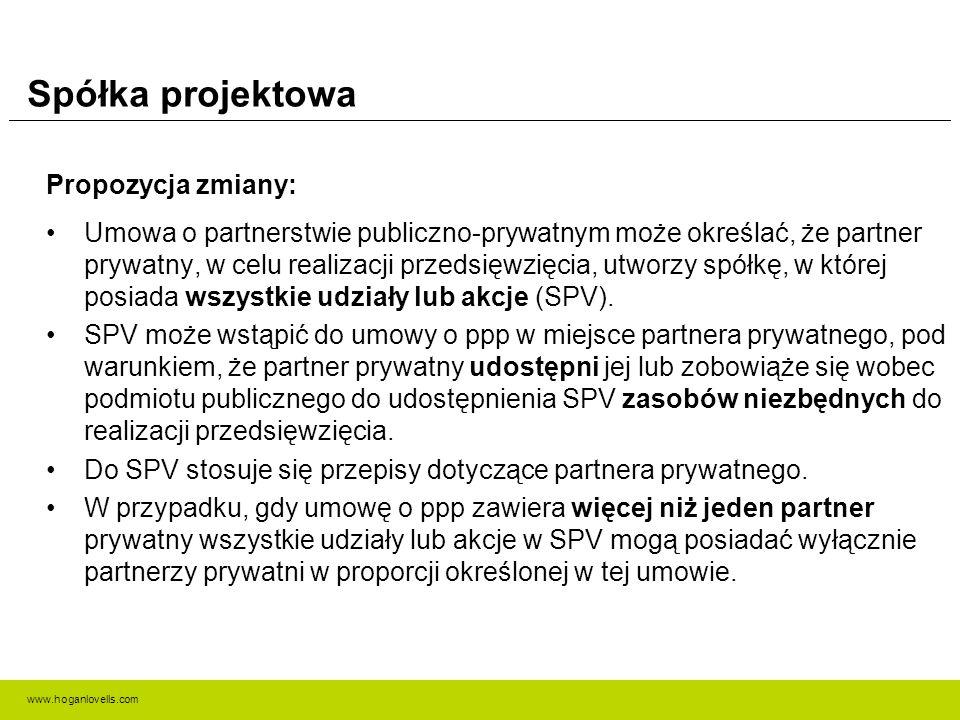 www.hoganlovells.com Spółka projektowa Propozycja zmiany: Umowa o partnerstwie publiczno-prywatnym może określać, że partner prywatny, w celu realizacji przedsięwzięcia, utworzy spółkę, w której posiada wszystkie udziały lub akcje (SPV).