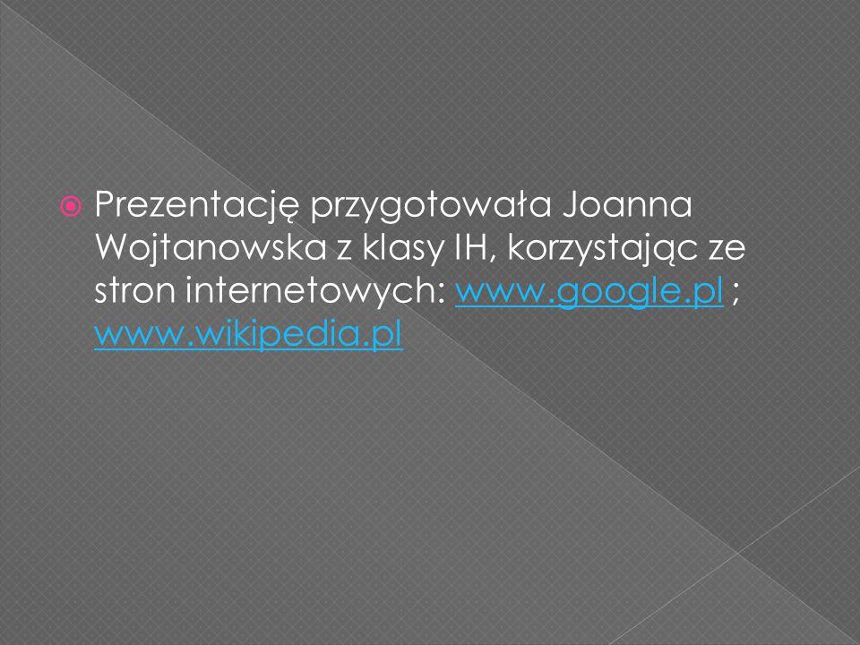  Prezentację przygotowała Joanna Wojtanowska z klasy IH, korzystając ze stron internetowych: www.google.pl ; www.wikipedia.plwww.google.pl www.wikipe