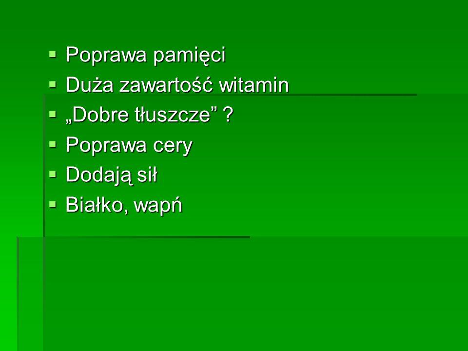 """ Poprawa pamięci  Duża zawartość witamin  """"Dobre tłuszcze"""" ?  Poprawa cery  Dodają sił  Białko, wapń"""