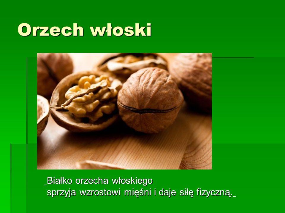 Orzech włoski Białko orzecha włoskiego sprzyja wzrostowi mięśni i daje siłę fizyczną. sprzyja wzrostowi mięśni i daje siłę fizyczną.