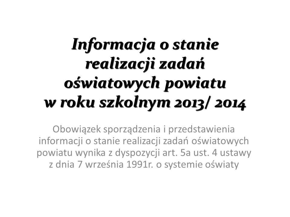 Informacja o stanie realizacji zadań oświatowych powiatu w roku szkolnym 2013/ 2014 Obowiązek sporządzenia i przedstawienia informacji o stanie realizacji zadań oświatowych powiatu wynika z dyspozycji art.