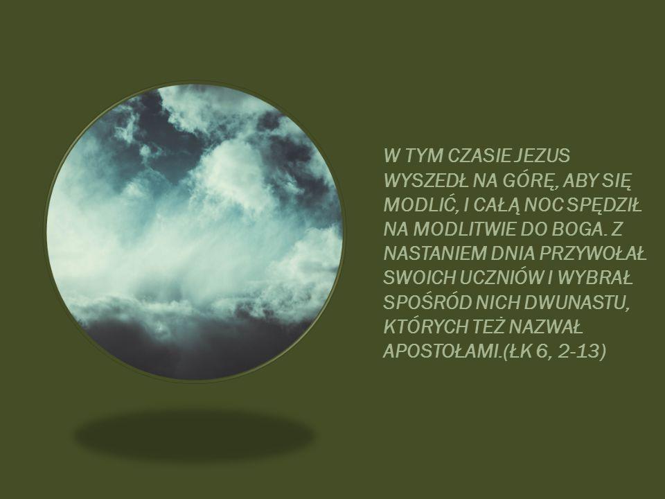W TYM CZASIE JEZUS WYSZEDŁ NA GÓRĘ, ABY SIĘ MODLIĆ, I CAŁĄ NOC SPĘDZIŁ NA MODLITWIE DO BOGA. Z NASTANIEM DNIA PRZYWOŁAŁ SWOICH UCZNIÓW I WYBRAŁ SPOŚRÓ