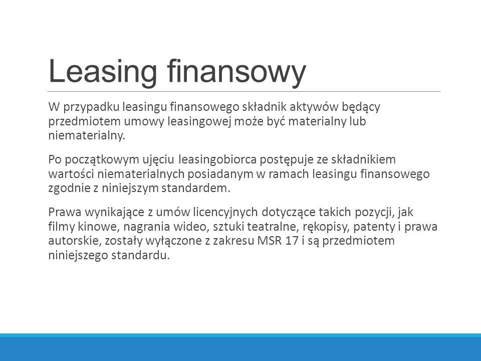 Leasing finansowy W przypadku leasingu finansowego składnik aktywów będący przedmiotem umowy leasingowej może być materialny lub niematerialny. Po poc