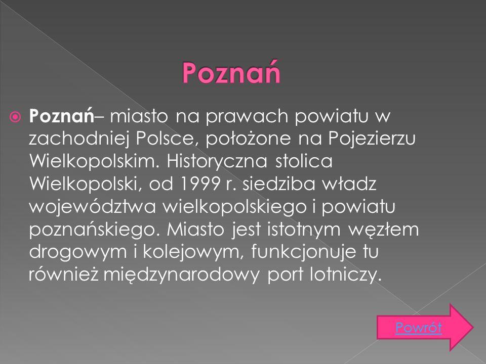  Poznań – miasto na prawach powiatu w zachodniej Polsce, położone na Pojezierzu Wielkopolskim. Historyczna stolica Wielkopolski, od 1999 r. siedziba