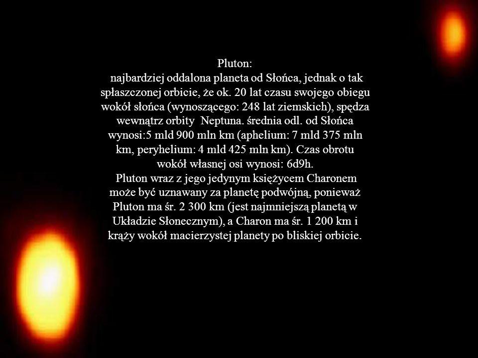 Pluton: Masa [kg] - 1.315*10^22 Promień równikowy [km] - 1150 Średnia prędkość po orbicie [km/s] -4.7 Okres gwiazdowy rotacji [h] - 153.28 Nachylenie równika do orbity [°] - 122 Średnia temperatura [K] – 53 Skład atmosfery: Metan z azotem Charon