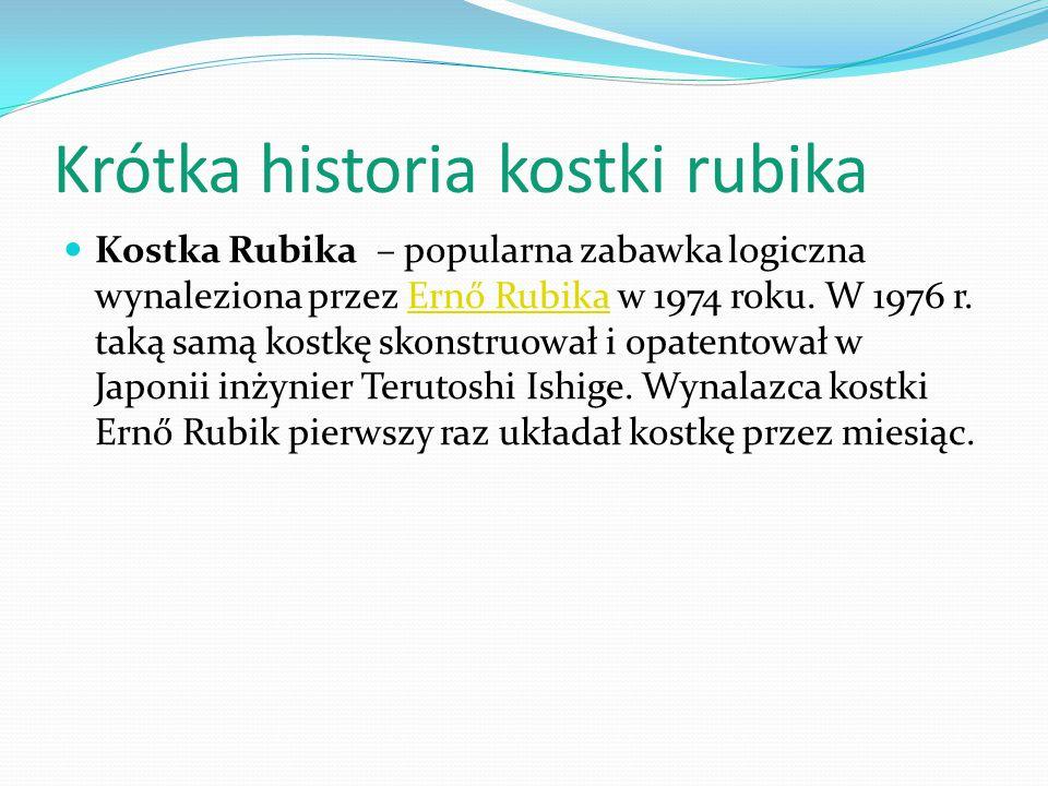 Krótka historia kostki rubika Kostka Rubika – popularna zabawka logiczna wynaleziona przez Ernő Rubika w 1974 roku. W 1976 r. taką samą kostkę skonstr