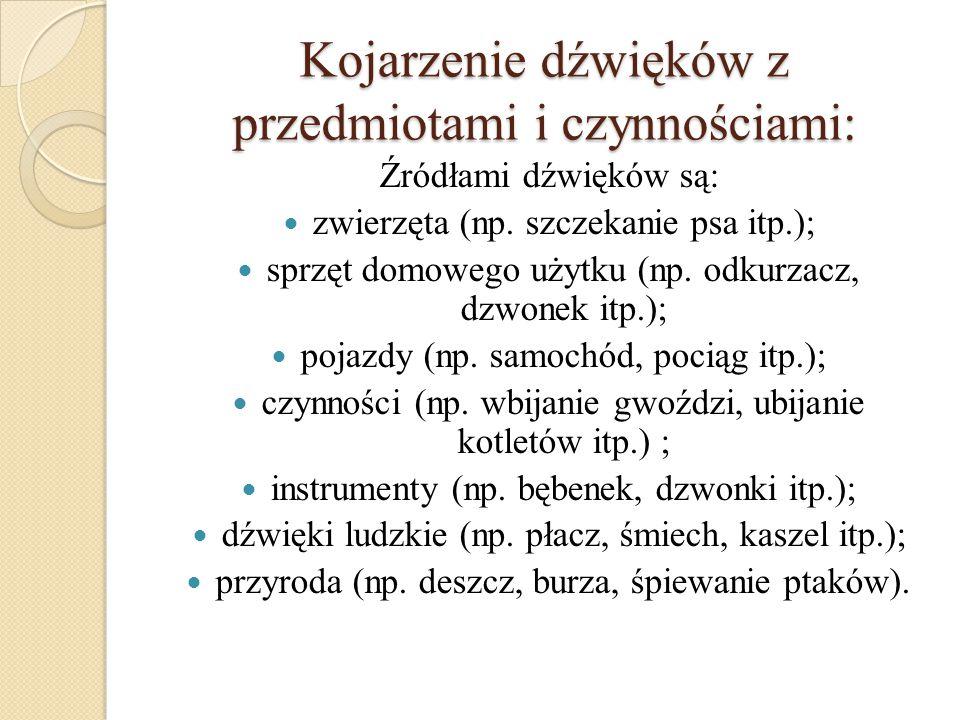 Kojarzenie dźwięków z przedmiotami i czynnościami: Źródłami dźwięków są: zwierzęta (np. szczekanie psa itp.); sprzęt domowego użytku (np. odkurzacz, d