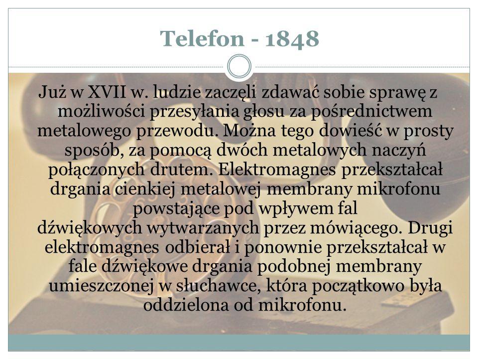 Telefon - 1848 Już w XVII w. ludzie zaczęli zdawać sobie sprawę z możliwości przesyłania głosu za pośrednictwem metalowego przewodu. Można tego dowieś