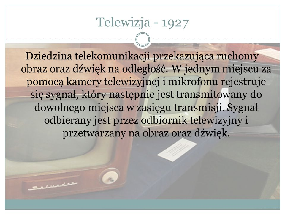 Telewizja - 1927 Dziedzina telekomunikacji przekazująca ruchomy obraz oraz dźwięk na odległość. W jednym miejscu za pomocą kamery telewizyjnej i mikro