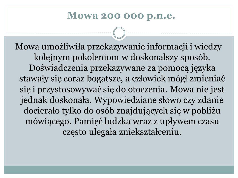 Mowa 200 000 p.n.e. Mowa umożliwiła przekazywanie informacji i wiedzy kolejnym pokoleniom w doskonalszy sposób. Doświadczenia przekazywane za pomocą j