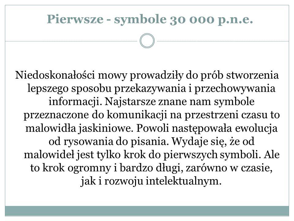 Pierwsze - symbole 30 000 p.n.e. Niedoskonałości mowy prowadziły do prób stworzenia lepszego sposobu przekazywania i przechowywania informacji. Najsta