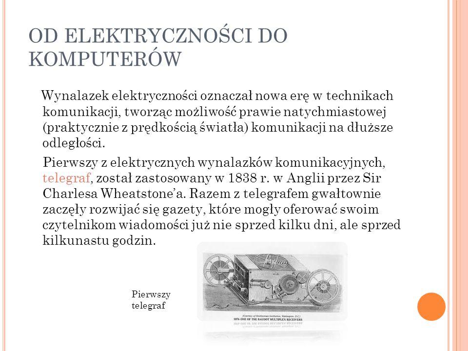 OD ELEKTRYCZNOŚCI DO KOMPUTERÓW Wynalazek elektryczności oznaczał nowa erę w technikach komunikacji, tworząc możliwość prawie natychmiastowej (praktyc