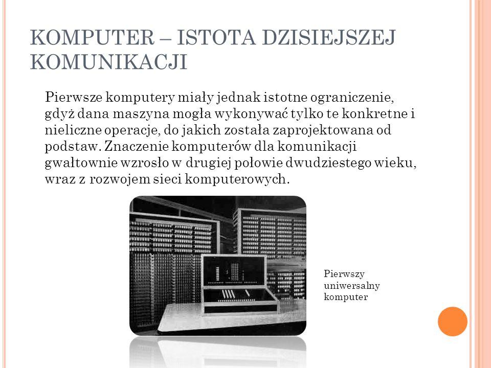 KOMPUTER – ISTOTA DZISIEJSZEJ KOMUNIKACJI Pierwsze komputery miały jednak istotne ograniczenie, gdyż dana maszyna mogła wykonywać tylko te konkretne i
