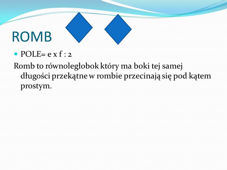 ROMB POLE= e x f : 2 Romb to równoległobok który ma boki tej samej długości przekątne w rombie przecinają się pod kątem prostym.