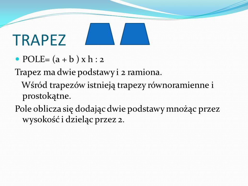 TRAPEZ POLE= (a + b ) x h : 2 Trapez ma dwie podstawy i 2 ramiona. Wśród trapezów istnieją trapezy równoramienne i prostokątne. Pole oblicza się dodaj