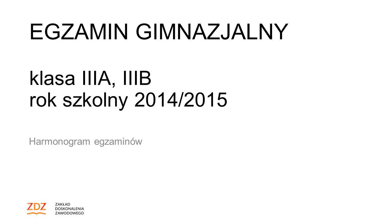 EGZAMIN GIMNAZJALNY klasa IIIA, IIIB rok szkolny 2014/2015 Harmonogram egzaminów