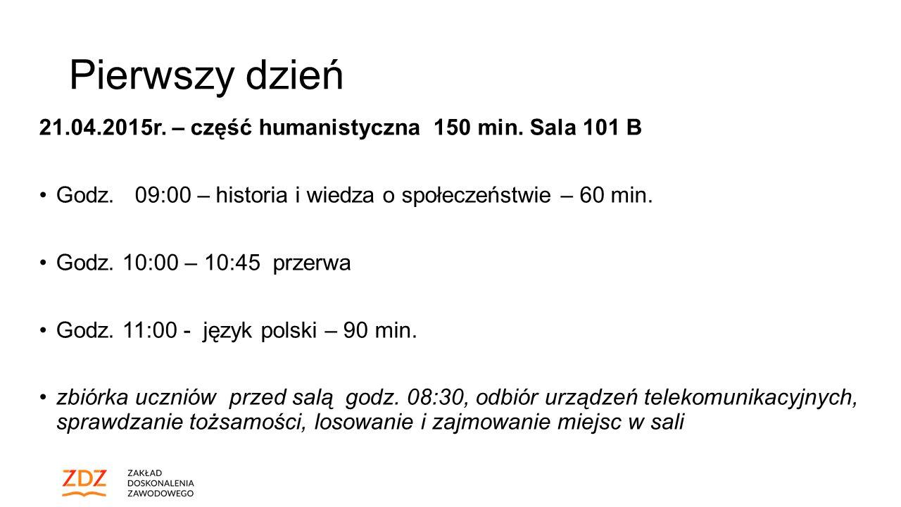 Pierwszy dzień 21.04.2015r. – część humanistyczna 150 min. Sala 101 B Godz. 09:00 – historia i wiedza o społeczeństwie – 60 min. Godz. 10:00 – 10:45 p