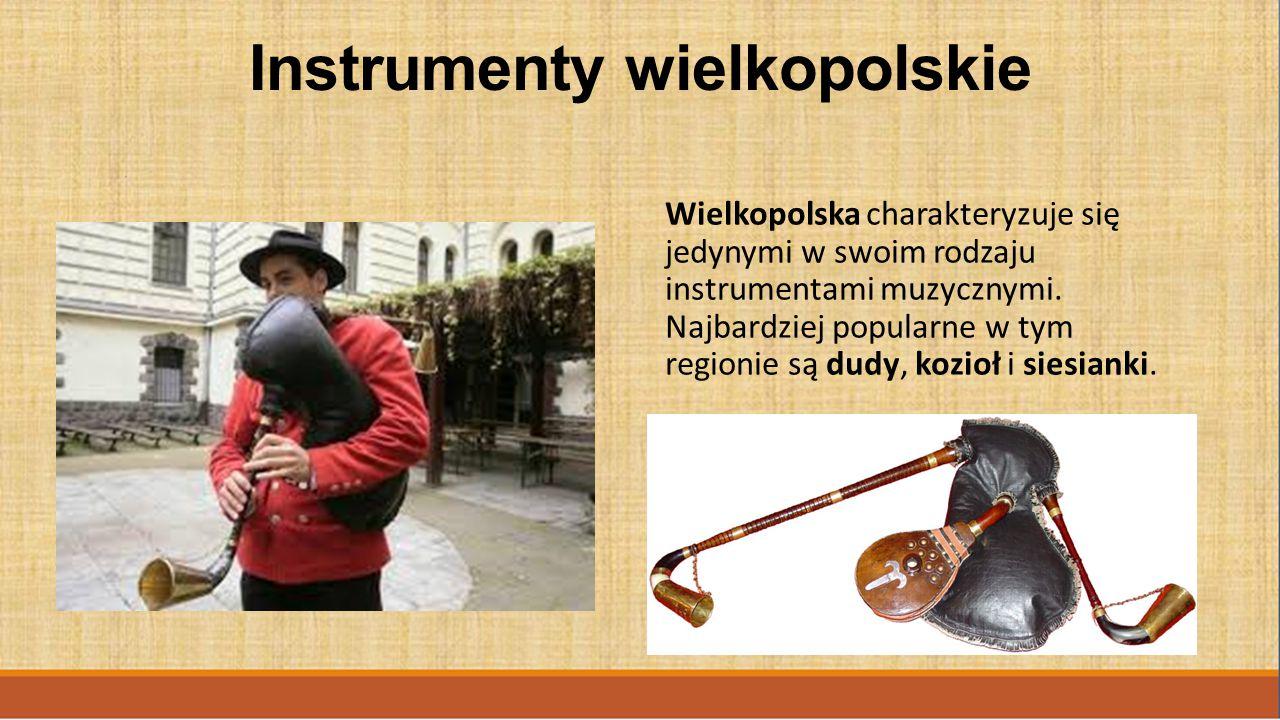 Instrumenty wielkopolskie Wielkopolska charakteryzuje się jedynymi w swoim rodzaju instrumentami muzycznymi. Najbardziej popularne w tym regionie są d