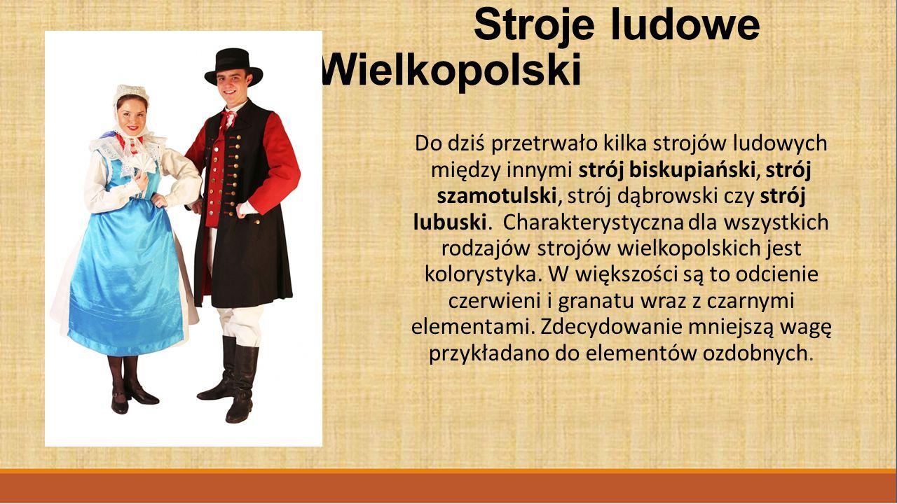 Stroje ludowe Wielkopolski Do dziś przetrwało kilka strojów ludowych między innymi strój biskupiański, strój szamotulski, strój dąbrowski czy strój lubuski.