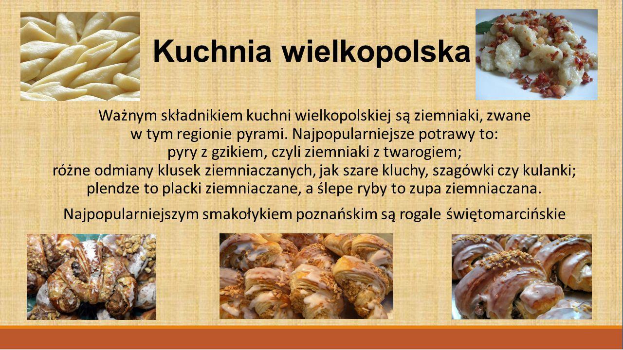 Kuchnia wielkopolska Ważnym składnikiem kuchni wielkopolskiej są ziemniaki, zwane w tym regionie pyrami. Najpopularniejsze potrawy to: pyry z gzikiem,