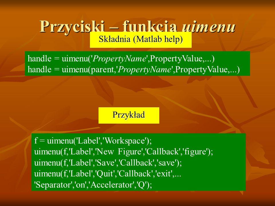 Przyciski – funkcja uimenu handle = uimenu( PropertyName ,PropertyValue,...) handle = uimenu(parent, PropertyName ,PropertyValue,...) Składnia (Matlab help) f = uimenu( Label , Workspace ); uimenu(f, Label , New Figure , Callback , figure ); uimenu(f, Label , Save , Callback , save ); uimenu(f, Label , Quit , Callback , exit ,...