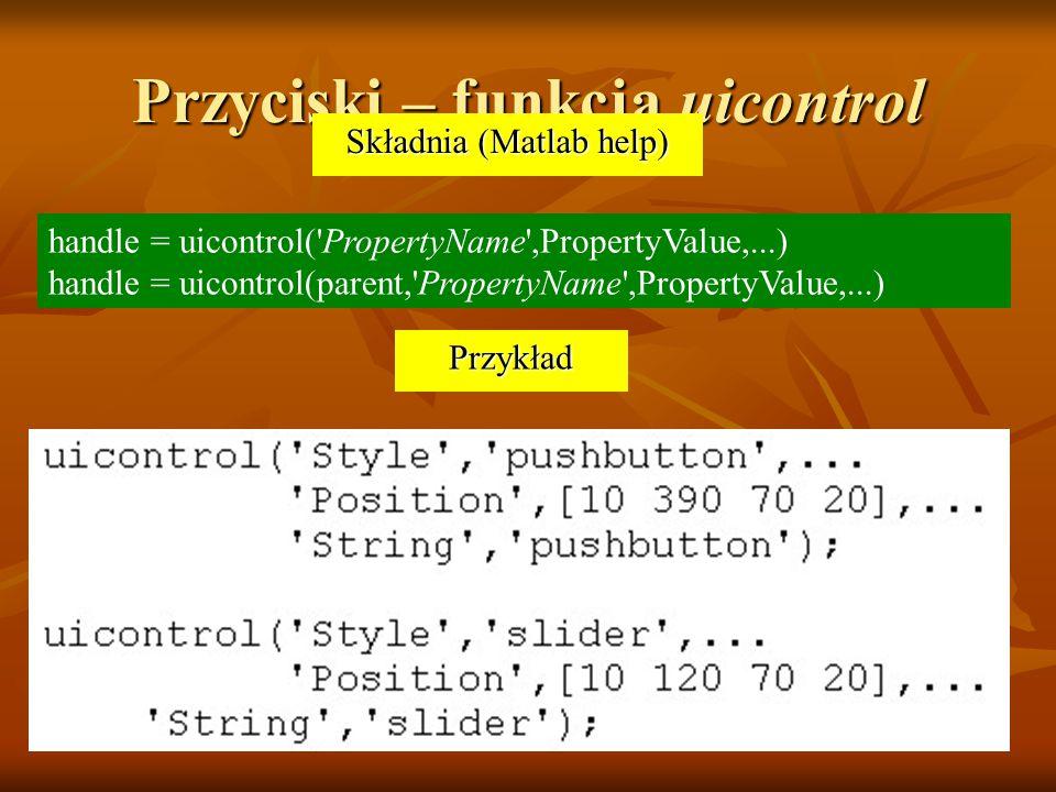 Przyciski – funkcja uicontrol handle = uicontrol('PropertyName',PropertyValue,...) handle = uicontrol(parent,'PropertyName',PropertyValue,...) Przykła