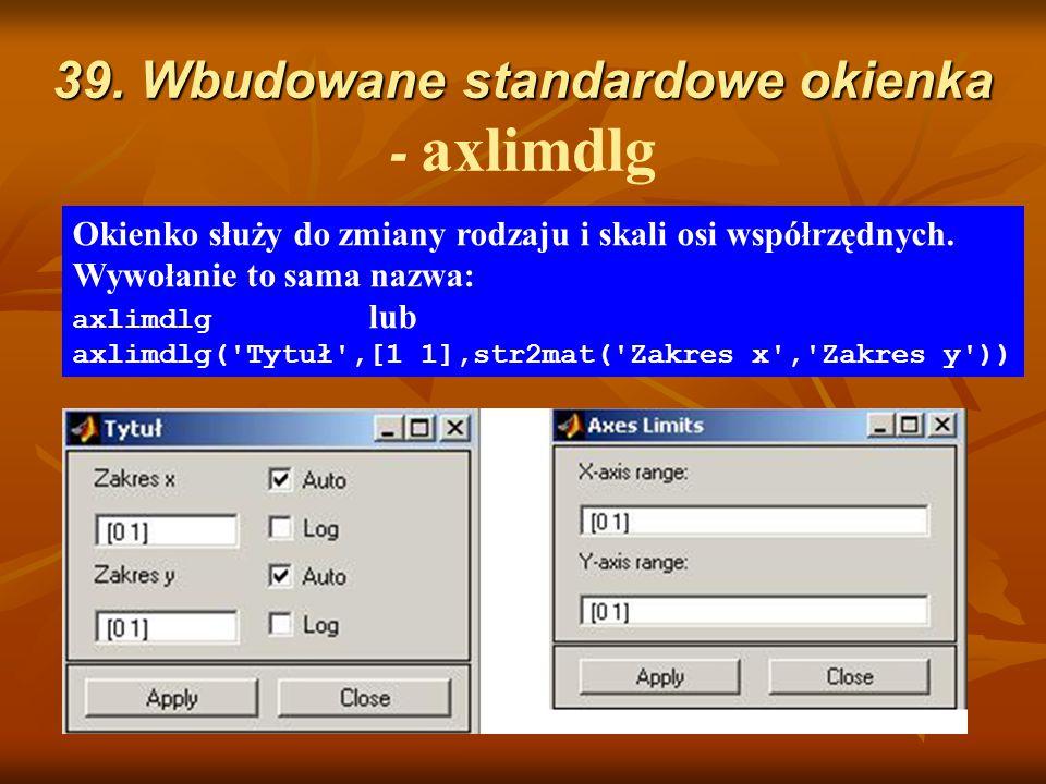 39. Wbudowane standardowe okienka 39. Wbudowane standardowe okienka - axlimdlg Okienko służy do zmiany rodzaju i skali osi współrzędnych. Wywołanie to