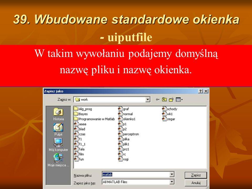 39. Wbudowane standardowe okienka 39. Wbudowane standardowe okienka - uiputfile Funkcja ta wyświetla okienko umożliwiające wprowadzenie nowej nazwy pl