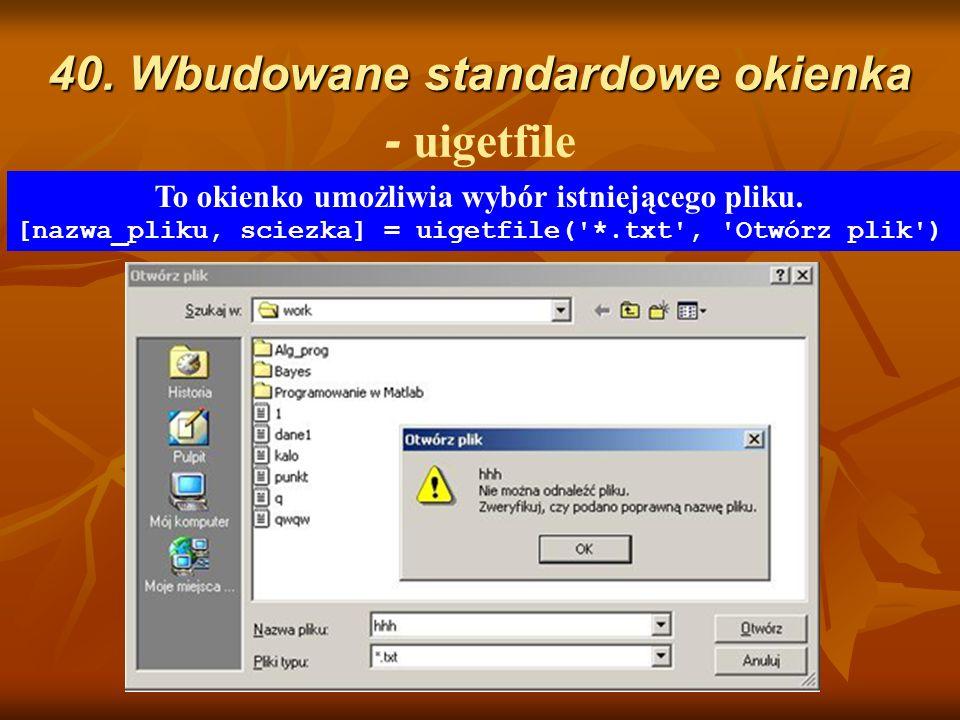 40. Wbudowane standardowe okienka 40. Wbudowane standardowe okienka - uigetfile To okienko umożliwia wybór istniejącego pliku. [nazwa_pliku, sciezka]