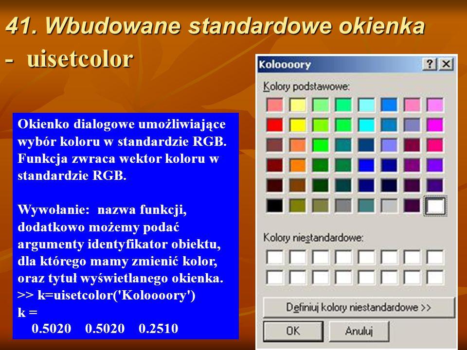 41. Wbudowane standardowe okienka - uisetcolor Okienko dialogowe umożliwiające wybór koloru w standardzie RGB. Funkcja zwraca wektor koloru w standard