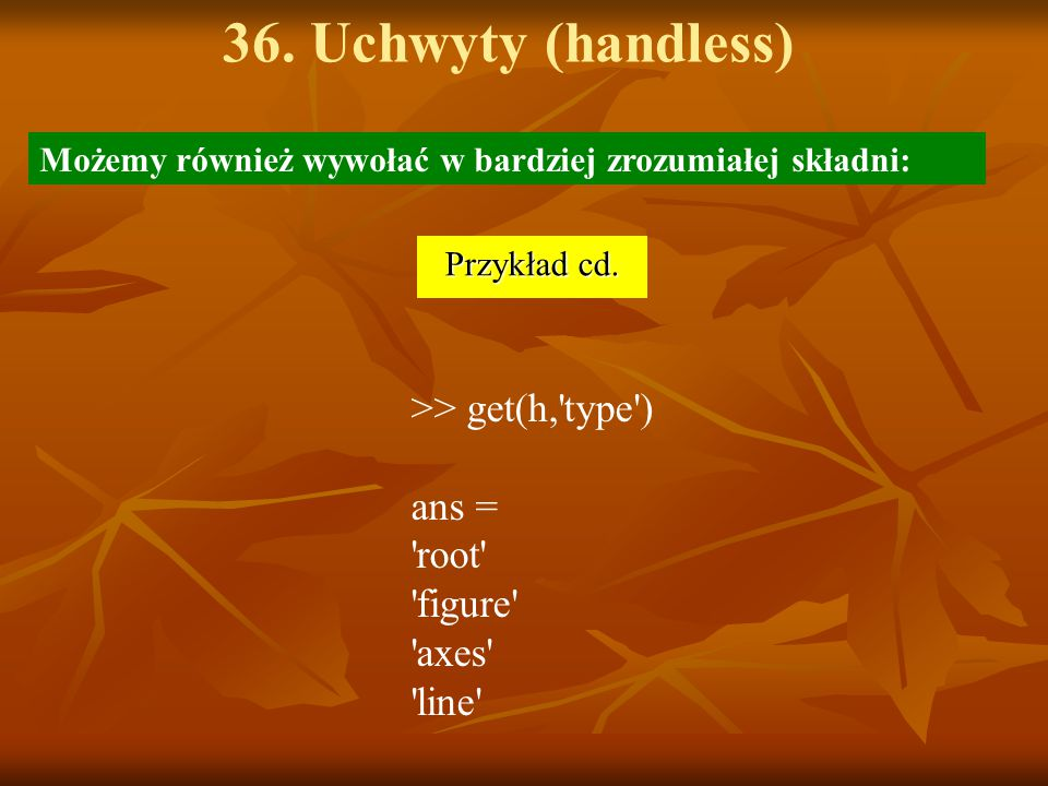 36. Uchwyty (handless) >> get(h, type ) ans = root figure axes line Przykład cd.