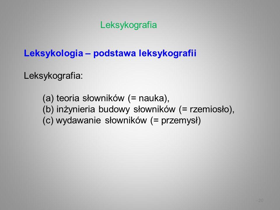 –20 Leksykologia – podstawa leksykografii Leksykografia: (a) teoria słowników (= nauka), (b) inżynieria budowy słowników (= rzemiosło), (c) wydawanie