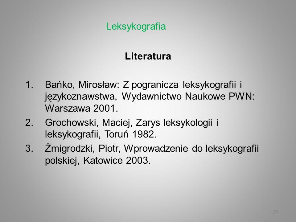 –21 Literatura 1.Bańko, Mirosław: Z pogranicza leksykografii i językoznawstwa, Wydawnictwo Naukowe PWN: Warszawa 2001. 2.Grochowski, Maciej, Zarys lek
