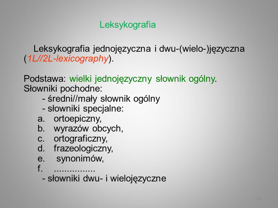 –23 Leksykografia jednojęzyczna i dwu-(wielo-)języczna (1L//2L-lexicography). Podstawa: wielki jednojęzyczny słownik ogólny. Słowniki pochodne: - śred
