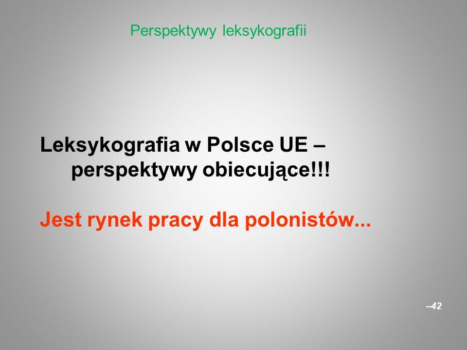 Leksykografia w Polsce UE – perspektywy obiecujące!!! Jest rynek pracy dla polonistów... –42 Perspektywy leksykografii