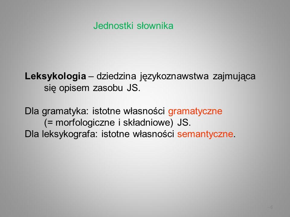 –6–6 Leksykologia – dziedzina językoznawstwa zajmująca się opisem zasobu JS. Dla gramatyka: istotne własności gramatyczne (= morfologiczne i składniow