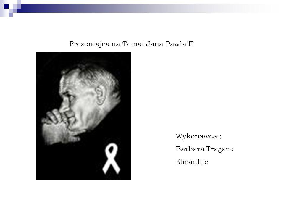 Prezentajca na Temat Jana Pawła II Wykonawca ; Barbara Tragarz Klasa.II c