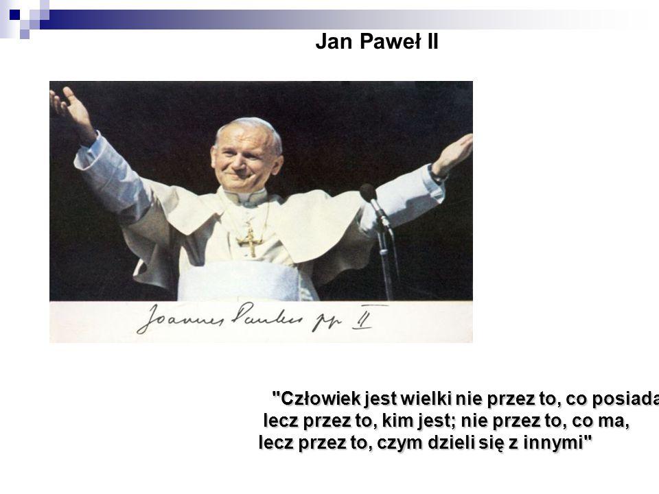 Człowiek jest wielki nie przez to, co posiada, lecz przez to, kim jest; nie przez to, co ma, lecz przez to, kim jest; nie przez to, co ma, lecz przez to, czym dzieli się z innymi Jan Paweł II